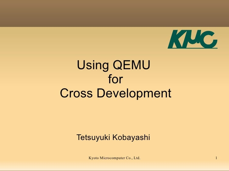 Using QEMU        for Cross Development     Tetsuyuki Kobayashi       Kyoto Microcomputer Co., Ltd.   1
