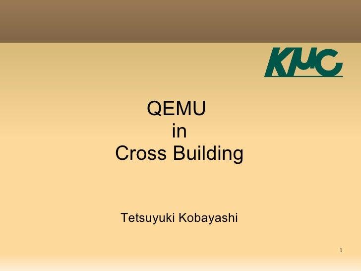 QEMU       in Cross Building   Tetsuyuki Kobayashi                        1