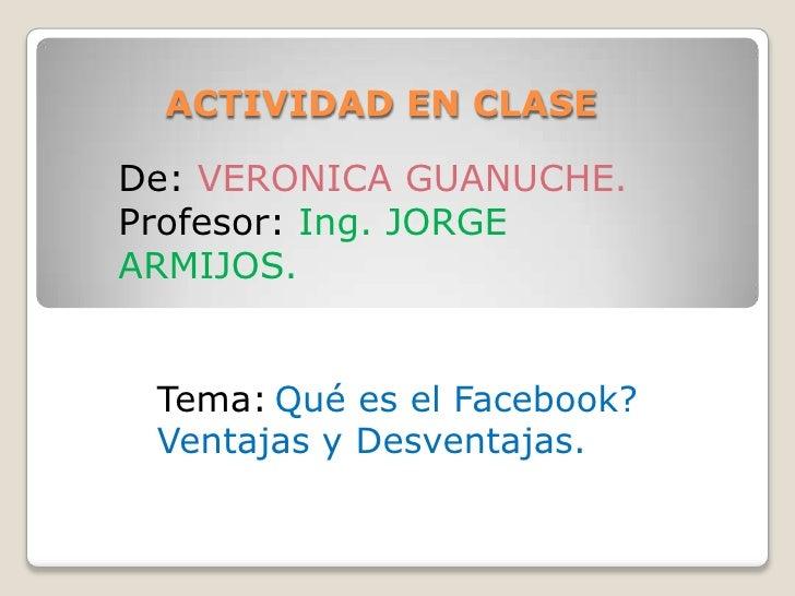 ACTIVIDAD EN CLASEDe: VERONICA GUANUCHE.Profesor: Ing. JORGEARMIJOS. Tema: Qué es el Facebook? Ventajas y Desventajas.