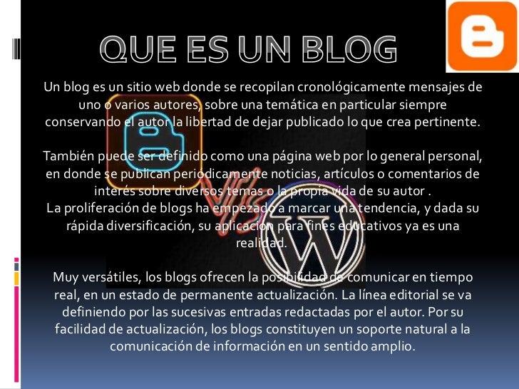 Un blog es un sitio web donde se recopilan cronológicamente mensajes de      uno o varios autores, sobre una temática en p...