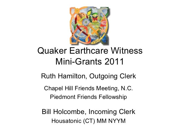 Quaker Earthcare Witness Mini-Grants 2011 Ruth Hamilton, Outgoing Clerk Chapel Hill Friends Meeting, N.C. Piedmont Friends...