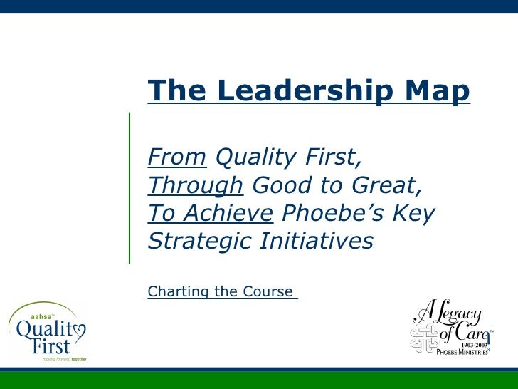 The Leadership Map From  Quality First, Through  Good to Great, To Achieve  Phoebe's Key Strategic Initiatives Charting th...