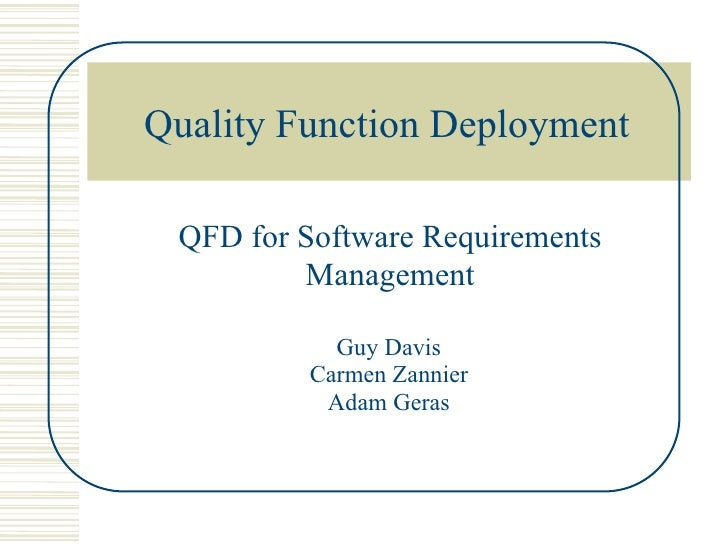 Quality Function Deployment   QFD for Software Requirements          Management             Guy Davis          Carmen Zann...