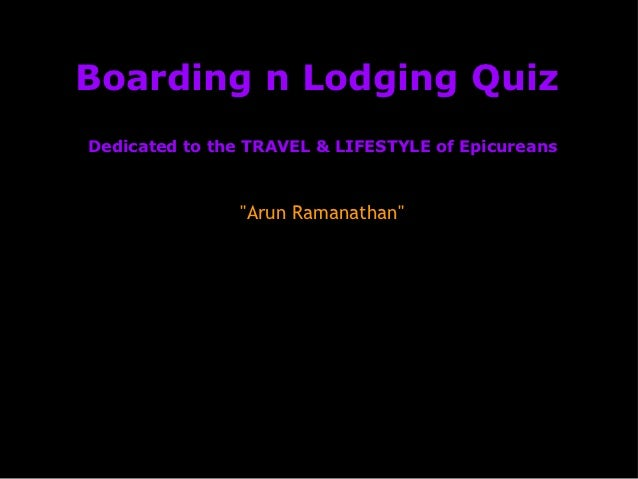 """Boarding n Lodging QuizDedicated to the TRAVEL & LIFESTYLE of Epicureans               """"Arun Ramanathan"""""""
