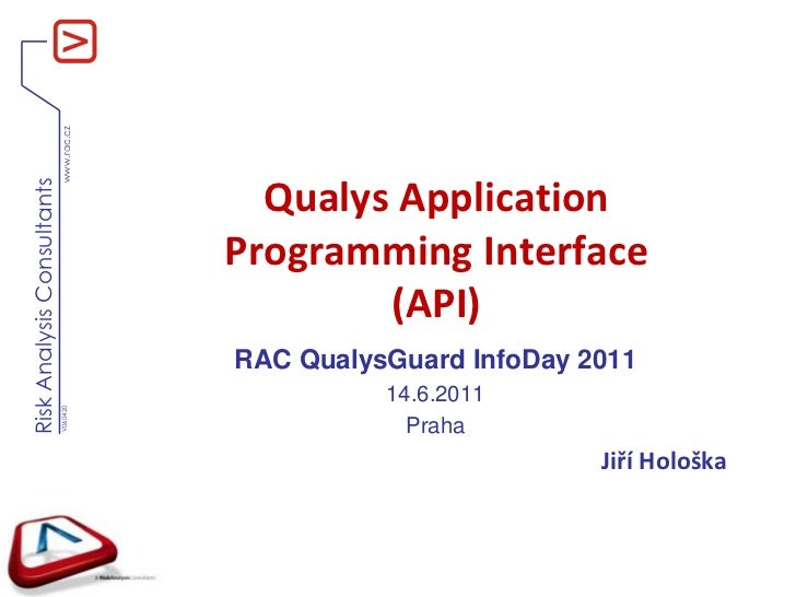 Qualys Application Programming Interface(API)<br />RAC QualysGuardInfoDay 2011<br />14.6.2011<br />Praha<br />Jiří Hološka...