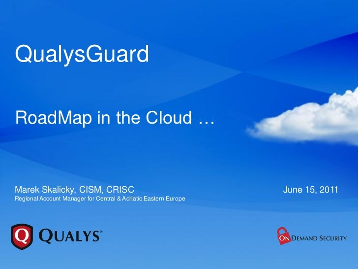 QualysGuardRoadMap in the Cloud …Marek Skalicky, CISM, CRISC                                      June 15, 2011Regional Ac...