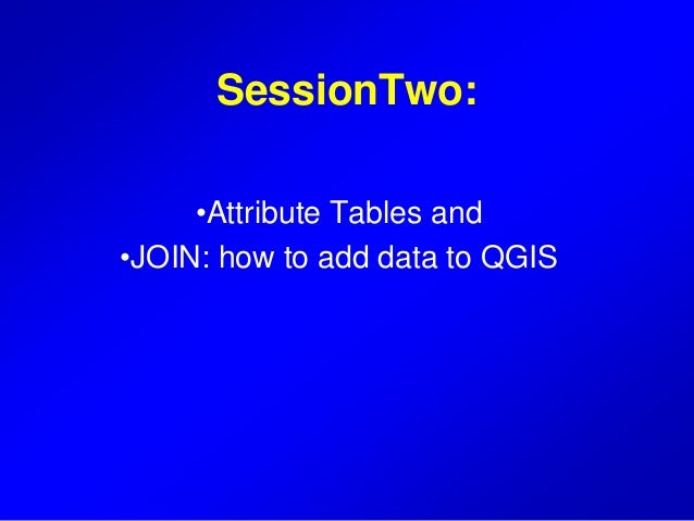 SessionTwo: •Attribute Tables and •JOIN: how to add data to QGIS
