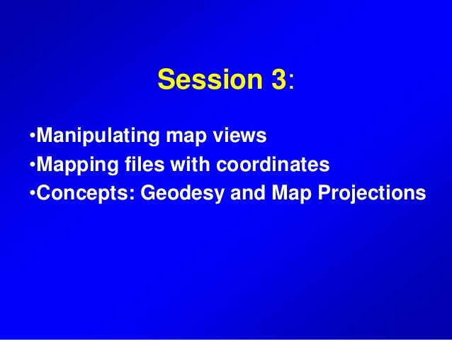 Session 3: •Manipulating map views •Mapping files with coordinates •Concepts: Geodesy and Map Projections