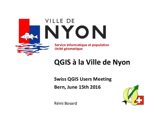 Service informatique et population Unité géomatique QGIS à la Ville de Nyon Swiss QGIS Users Meeting Bern, June 15th 2016 ...