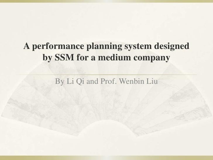 A performance planning system designed by SSM for a mediumcompany<br />By Li Qi and Prof. Wenbin Liu<br />