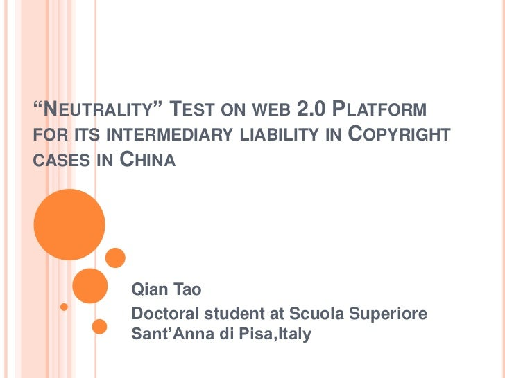 """Neutrality"" Test on web 2.0 Platform for its intermediary liability in Copyright cases in China <br />Qian Tao<br />Docto..."