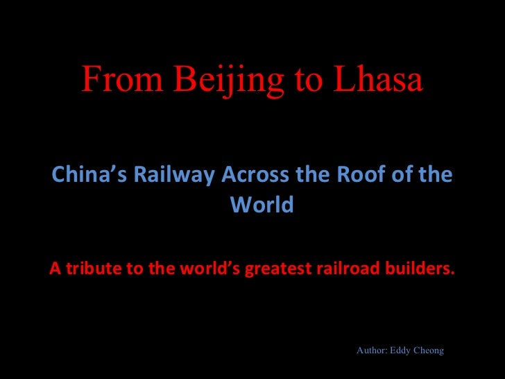 From Beijing to Lhasa <ul><li>China's Railway Across the Roof of the World </li></ul><ul><li>A tribute to the world's grea...
