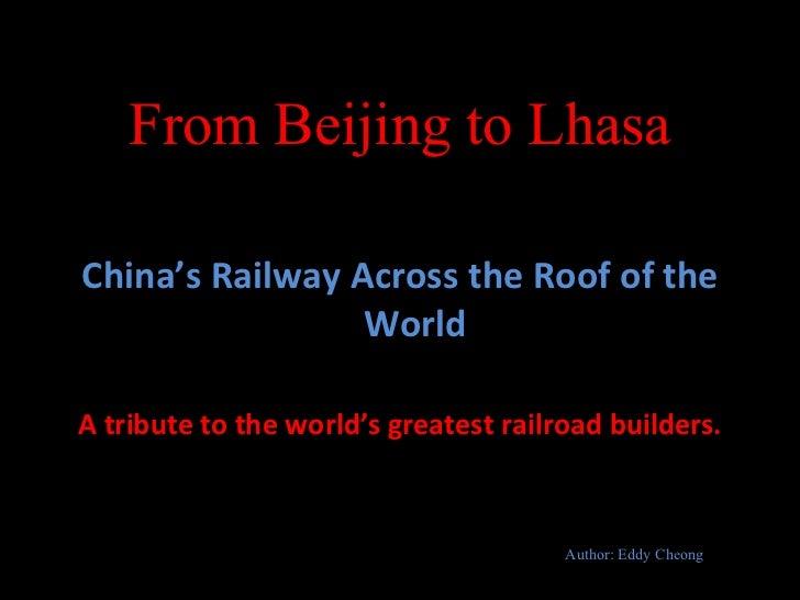 From Beijing to Lhasa <ul><li>China's Railway Across the Roof of the World </li></ul><ul><li>A tribute to the world's grea...