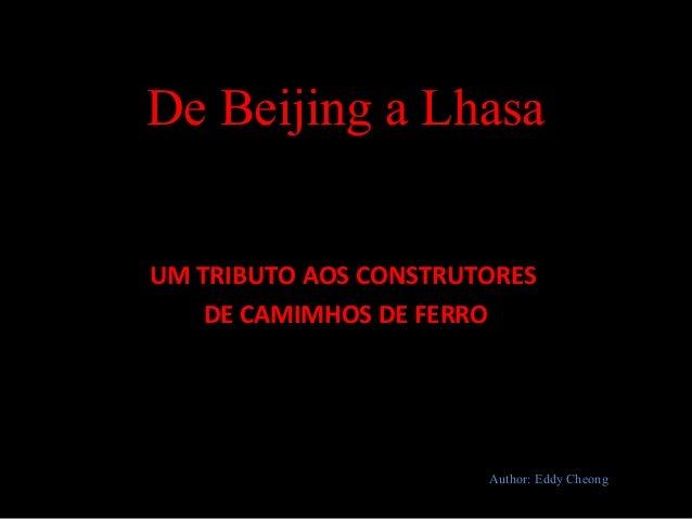 De Beijing a Lhasa UM TRIBUTO AOS CONSTRUTORES DE CAMIMHOS DE FERRO Author: Eddy Cheong