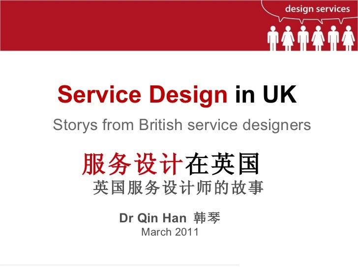 Service Design  in UK  Dr Qin Han  韩琴 March 2011 服务设计 在英国  英国服务设计师的故事 Storys from British service designers