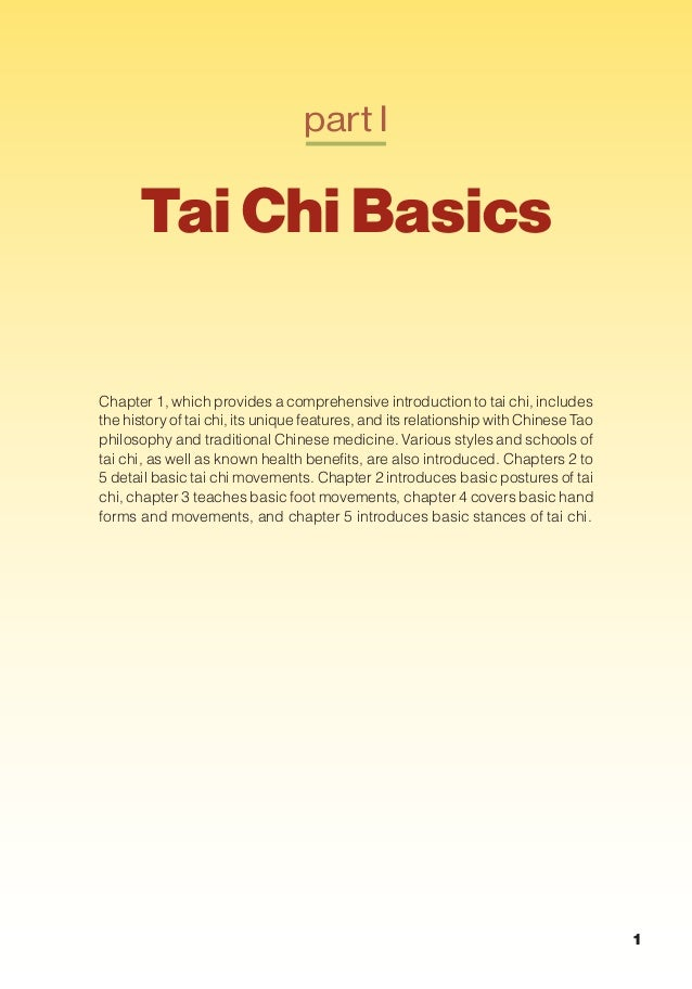 part I Tai Chi Basics Chapter 1, which provides a comprehensive introduction to tai chi, includes the history of tai chi, ...