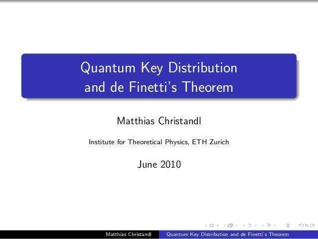 Quantum Key Distribution and de Finetti's Theorem Matthias Christandl Institute for Theoretical Physics, ETH Zurich June 2...