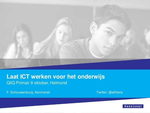 Laat ICT werken voor het onderwijs QliQ Primair 9 oktober, Helmond F. Schouwenburg, Kennisnet Twitter: @allfrans