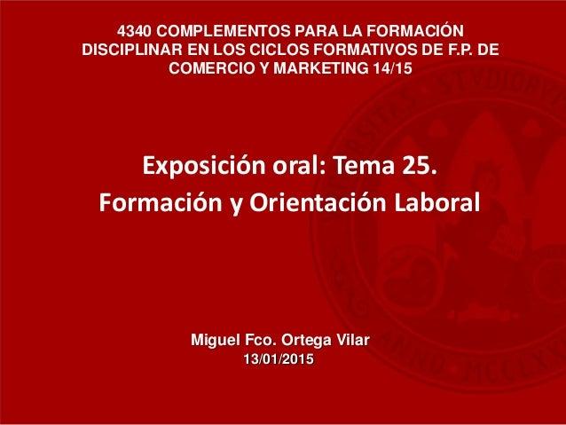 Miguel Fco. Ortega Vilar Exposición oral: Tema 25. Formación y Orientación Laboral 4340 COMPLEMENTOS PARA LA FORMACIÓN DIS...