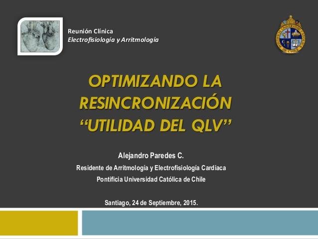 """OPTIMIZANDO LA RESINCRONIZACIÓN """"UTILIDAD DEL QLV"""" Alejandro Paredes C. Residente de Arritmología y Electrofisiología Card..."""