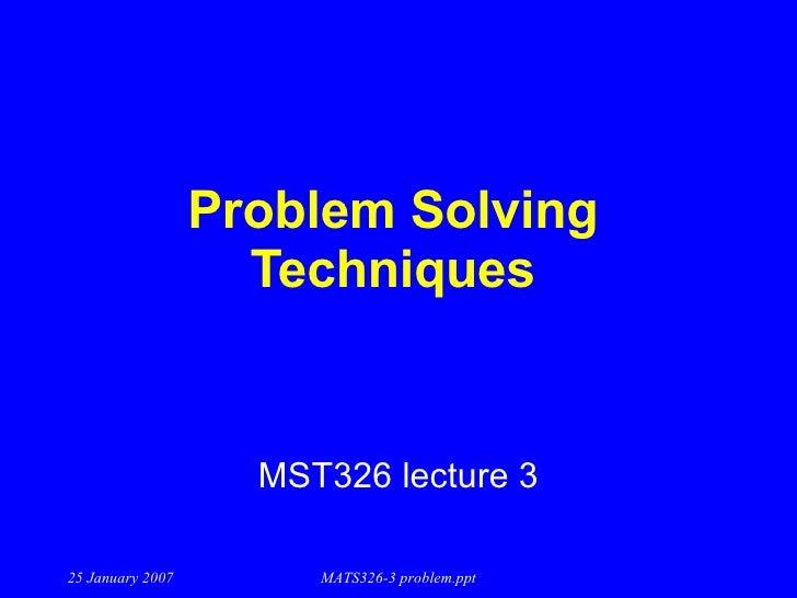 Problem Solving Techniques MST326 lecture 3 25 January 2007 MATS326-3 problem.ppt