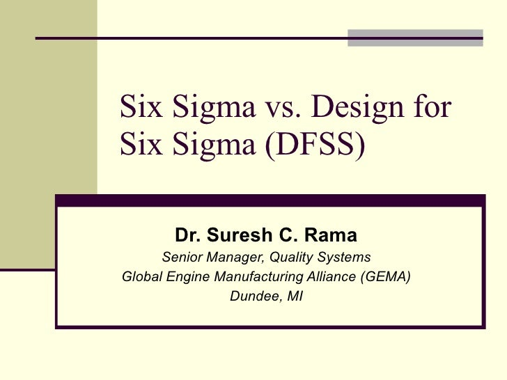 Six Sigma vs. Design for Six Sigma (DFSS) Dr. Suresh C. Rama Senior Manager, Quality Systems Global Engine Manufacturing A...