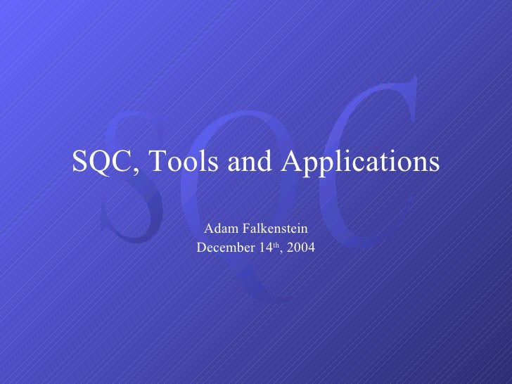 SQC, Tools and Applications Adam Falkenstein December 14 th , 2004