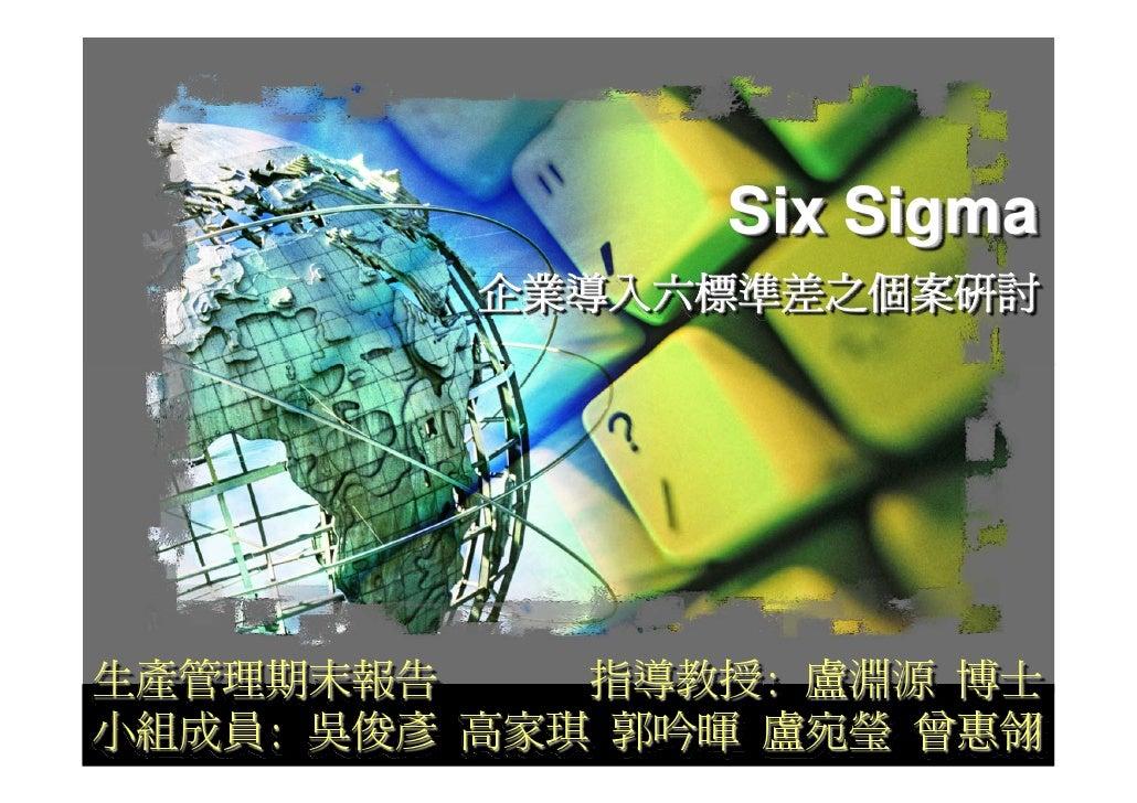Six Sigma           企業導入六標準差之個案研討     生產管理期末報告     指導教授: 盧淵源 博士 小組成員: 吳俊彥 高家琪 郭吟暉 盧宛瑩 曾惠翎