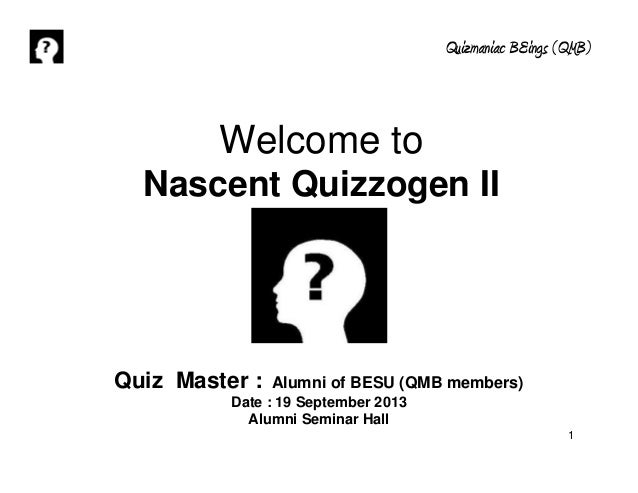 Quizmaniac BEings (QMB) 1 Welcome to Nascent Quizzogen II Quiz Master : Alumni of BESU (QMB members) Date : 19 September 2...