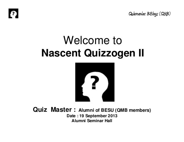 Quizmaniac BEings (QMB) Quiz Master : Alumni of BESU (QMB members) Date : 19 September 2013 Alumni Seminar Hall Welcome to...