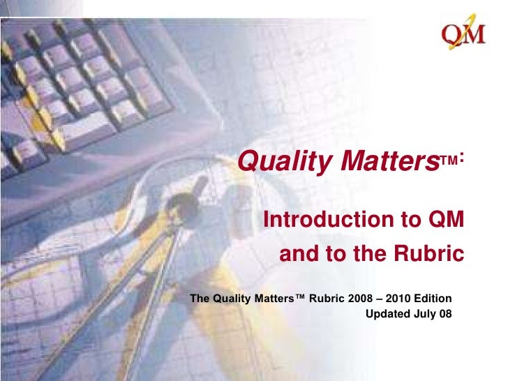 Quality MattersTM:Introduction to QM and to the Rubric<br />The Quality Matters™ Rubric 2008 – 2010 Edition<br />Updated J...