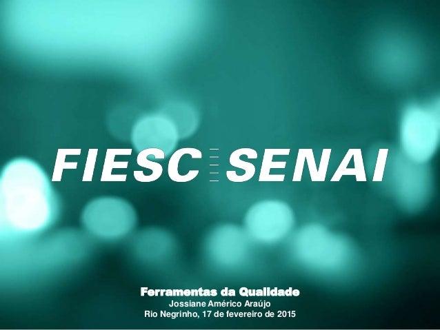 Ferramentas da Qualidade Jossiane Américo Araújo Rio Negrinho, 17 de fevereiro de 2015