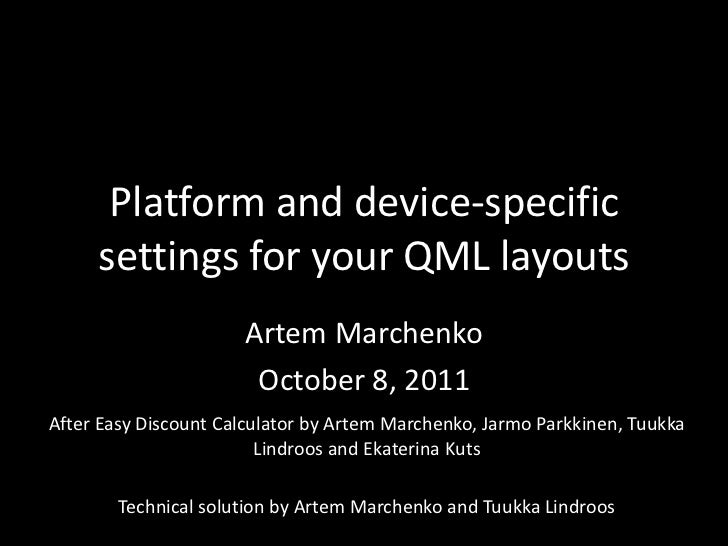 Platform and device-specific settings for your QML layouts<br />Artem Marchenko<br />October 8, 2011<br />After Easy Disco...