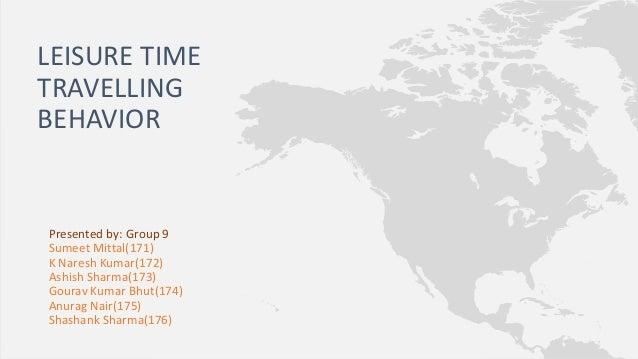 LEISURE TIME TRAVELLING BEHAVIOR  Presented by: Group 9 Sumeet Mittal(171) K Naresh Kumar(172) Ashish Sharma(173) Gourav K...