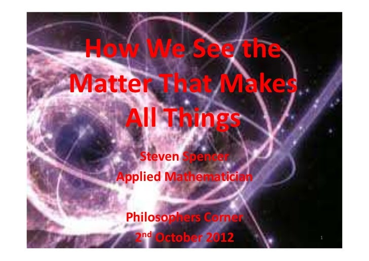 How We See theMatter That Makes    All Things      Steven Spencer   Applied Mathematician    Philosophers Corner     2nd O...