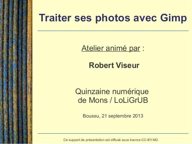 Traiter ses photos avec Gimp Atelier animé par : Robert Viseur Quinzaine numérique de Mons / LoLiGrUB Boussu, 21 septembre...