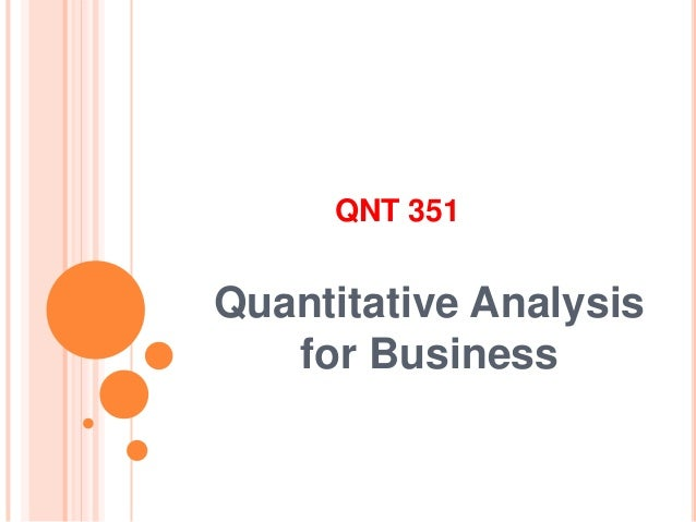 qnt 351 quantitative analysis for business Quantitative analysis is one of the most challenging classes in the online business degree program our study guides are designed to help you rapidly pass the most difficult statistics.