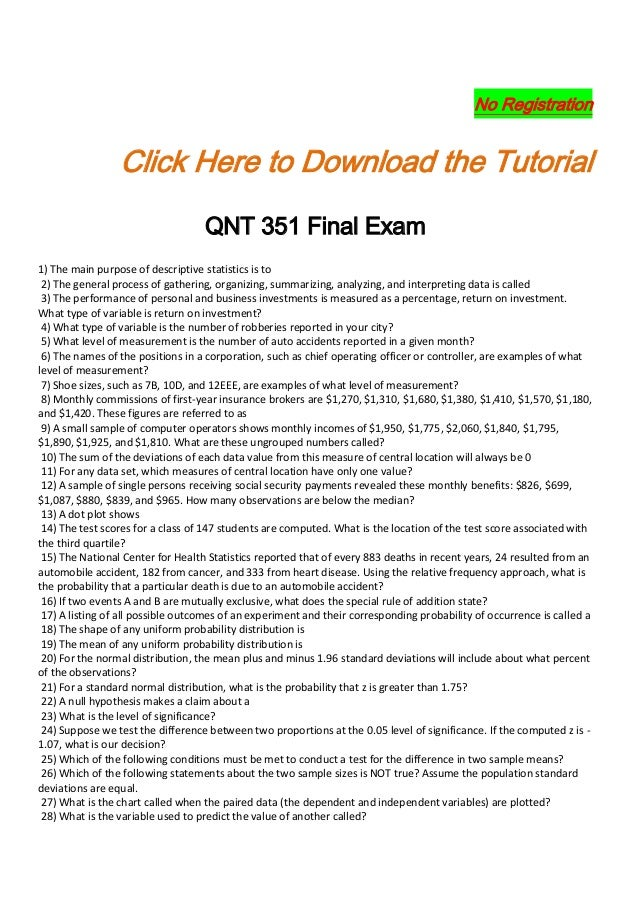 qnt 351 final answers Download answers qnt 351 final exam 1) the main purpose of descriptive statistics is to 2) the general process of gathering, organizing, summarizing, analyzing, and interpreting data is called 3) the performance of personal and business investments is measured as a percentage, return on investment.