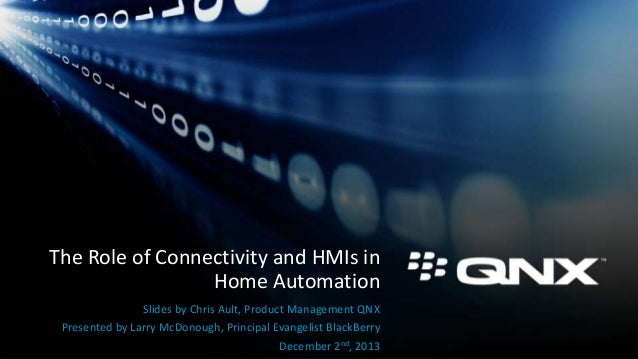 The Role of Connectivity and HMIs in Home Automation Slides by Chris Ault, Product Management QNX Presented by Larry McDon...
