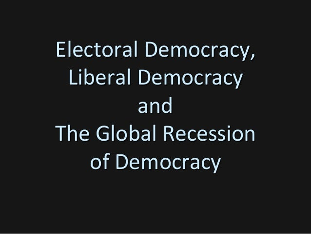Electoral Democracy, Liberal Democracy and The Global Recession of Democracy