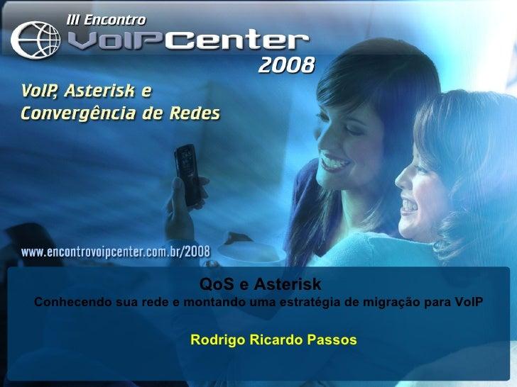 Rodrigo Ricardo Passos QoS e Asterisk Conhecendo sua rede e montando uma estratégia de migração para VoIP
