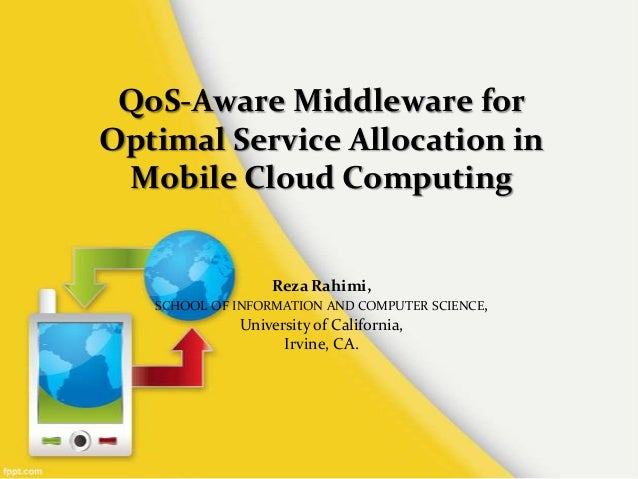 QoS-Aware Middleware for Optimal Service Allocation in Mobile Cloud Computing  Reza Rahimi, SCHOOL OF INFORMATION AND COMP...