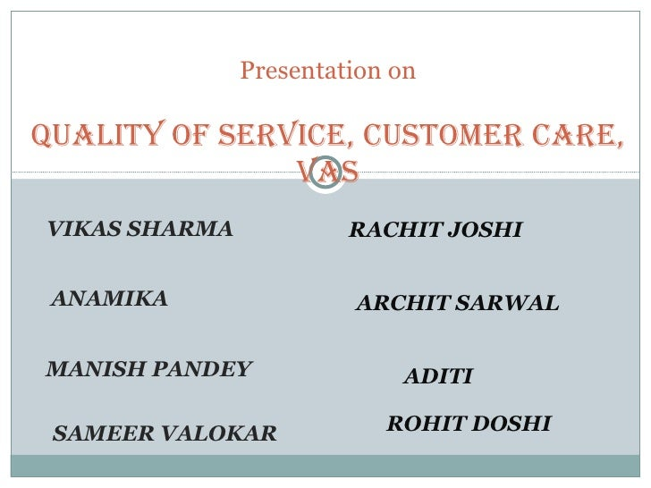 VIKAS SHARMA  ANAMIKA  MANISH PANDEY  SAMEER VALOKAR  Presentation on Quality of Service, Customer Care, VAS RACHIT JOSHI ...