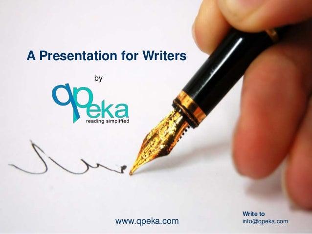 A Presentation for Writers           by                                Write to                www.qpeka.com   info@qpeka....