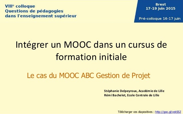 Intégrer un MOOC dans un cursus de formation initiale Le cas du MOOC ABC Gestion de Projet Stéphanie Delpeyroux, Académie ...