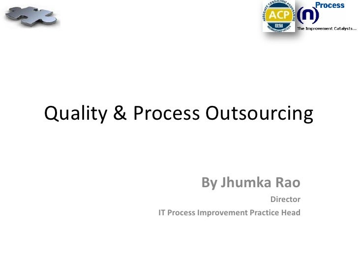 Quality & Process Outsourcing<br />By Jhumka Rao<br />Director<br />IT Process Improvement Practice Head<br />