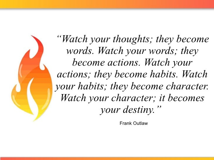 """"""" Watch your thoughts; they become words. Watch your words; they become actions. Watch your actions; they become habits. W..."""