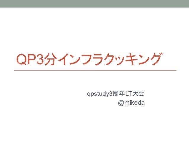 QP3分インフラクッキング      qpstudy3周年LT大会               @mikeda
