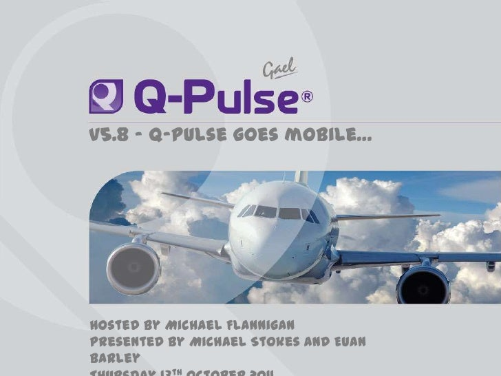 v5.8 – Q-Pulse goes mobile…<br />Hosted by Michael Flannigan<br />Presented by Michael Stokes and Euan Barley<br />Thursda...
