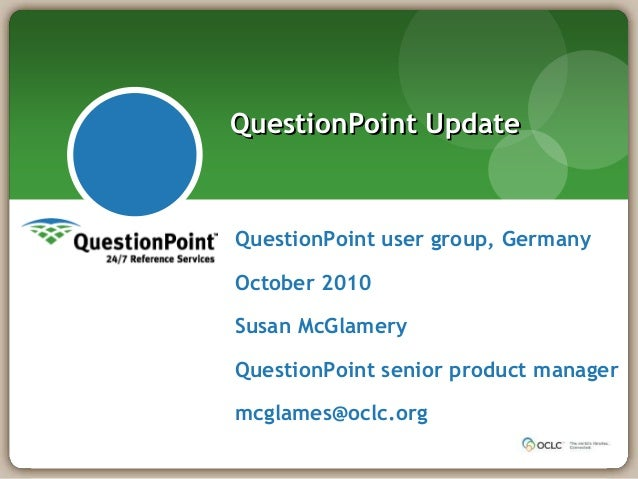 QuestionPoint user group, Germany October 2010 Susan McGlamery QuestionPoint senior product manager mcglames@oclc.org Ques...